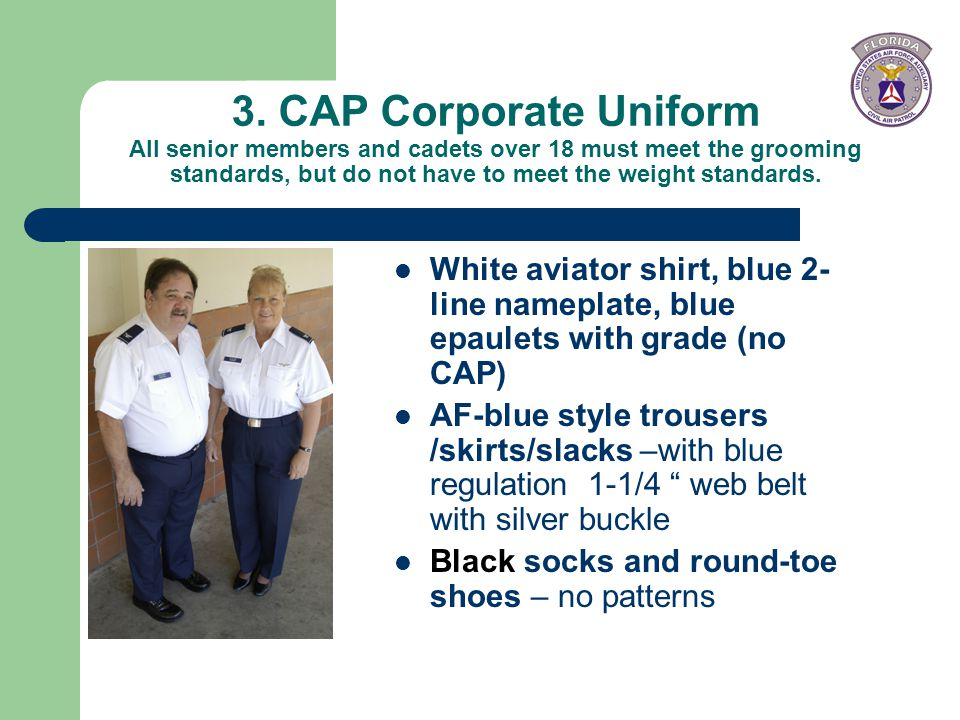 3. CAP Corporate Uniform All senior members and cadets over 18 must meet the grooming standards, but do not have to meet the weight standards.