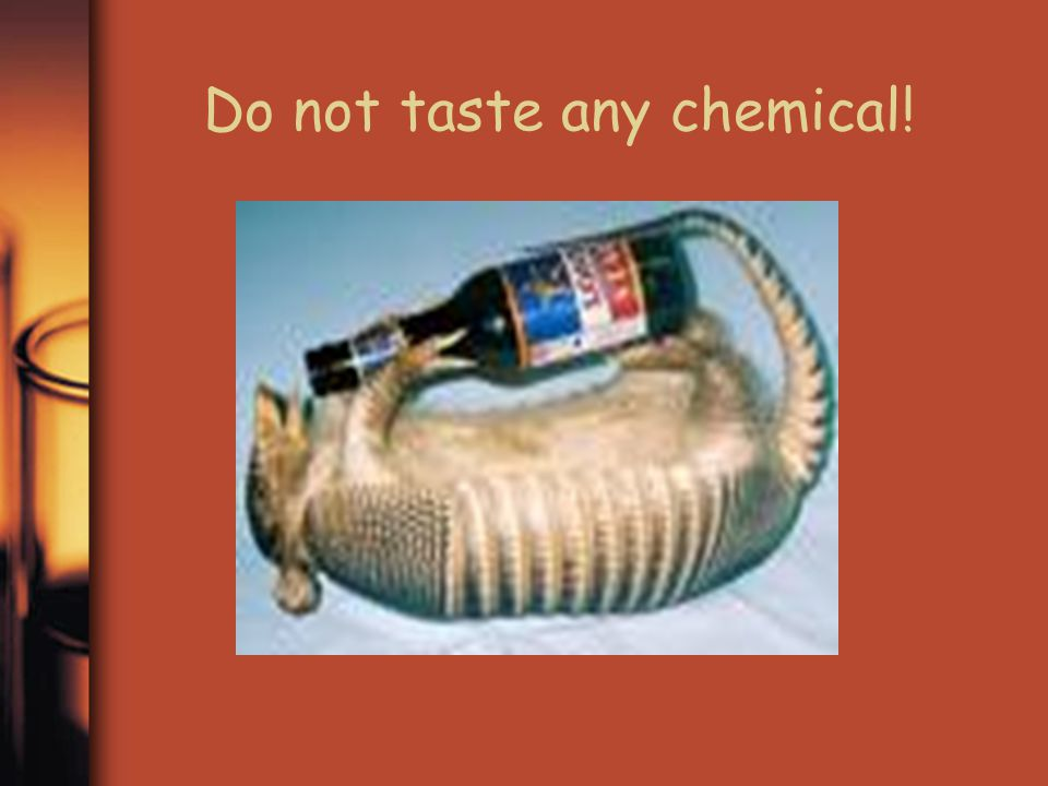 Do not taste any chemical!