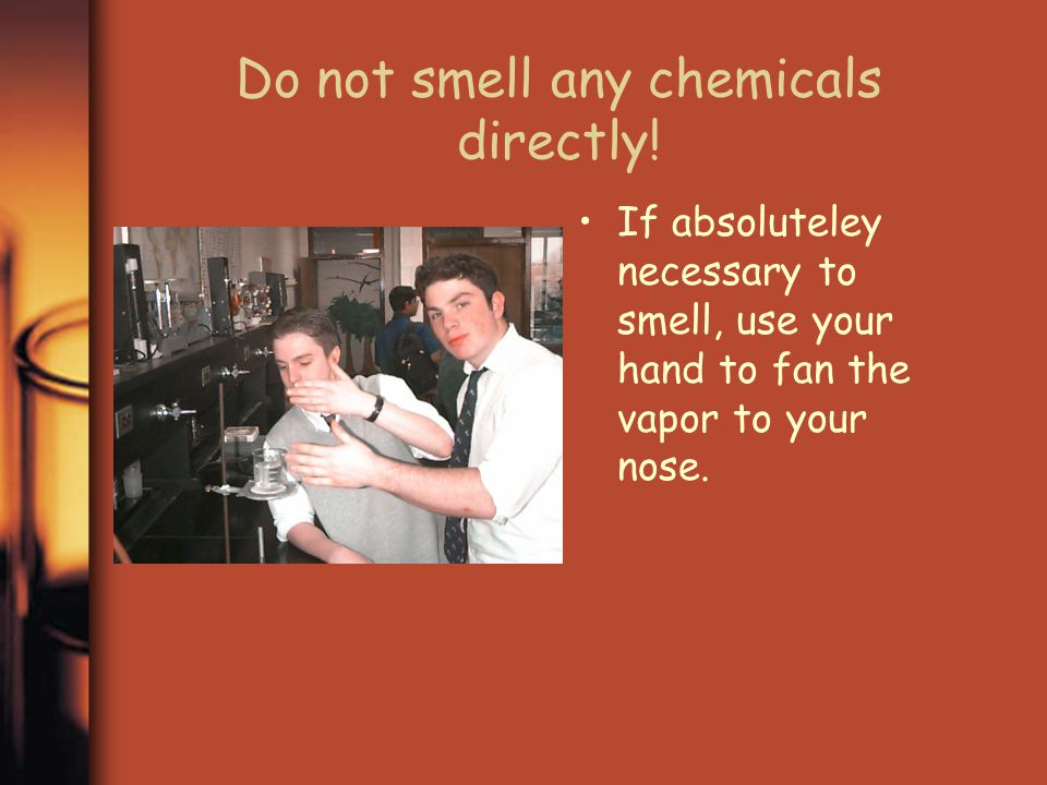 Do not smell any chemicals directly!