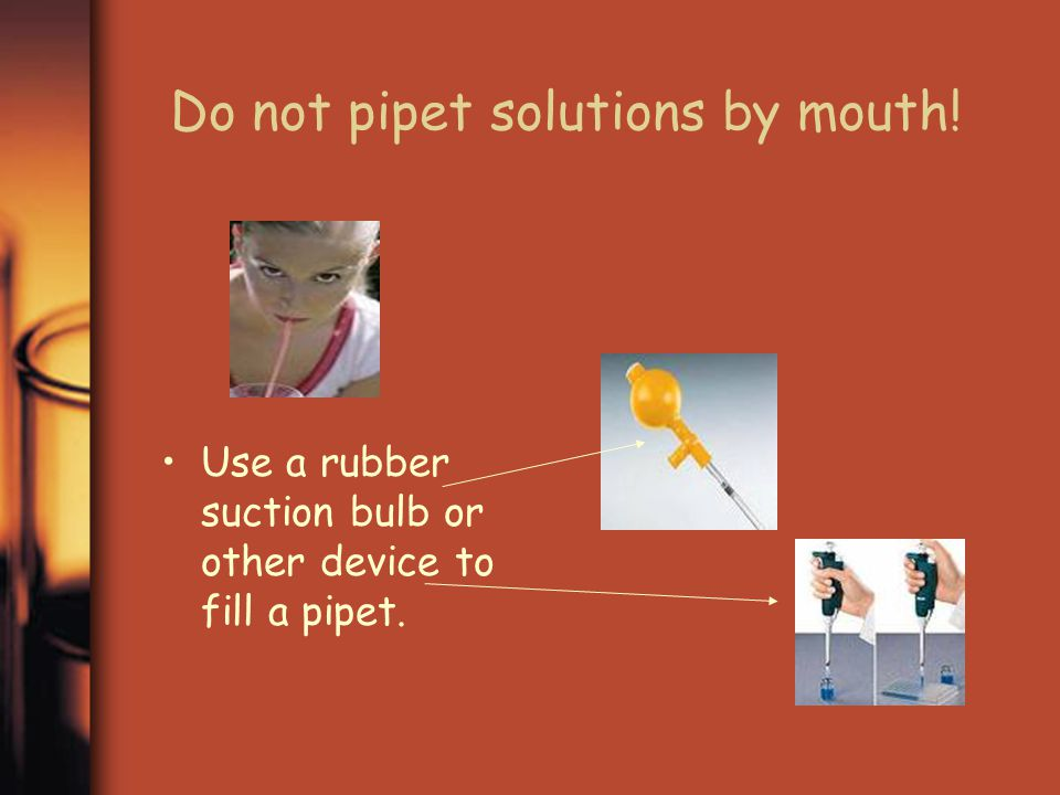 Do not pipet solutions by mouth!