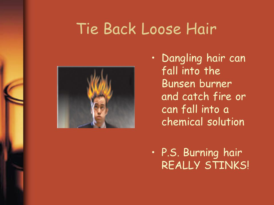 Tie Back Loose Hair Dangling hair can fall into the Bunsen burner and catch fire or can fall into a chemical solution.
