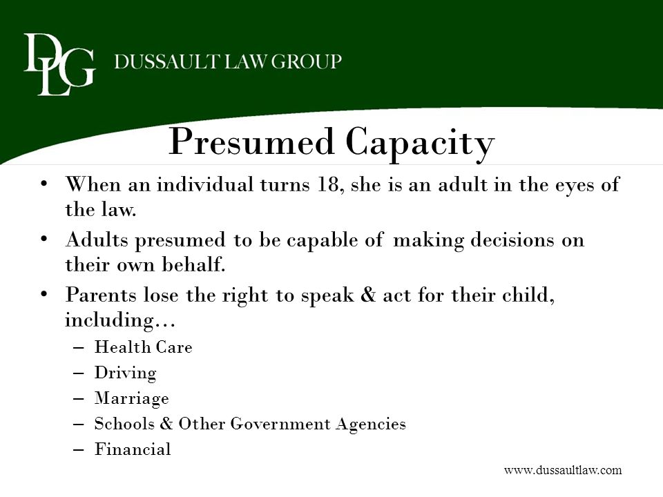 Presumed Capacity When an individual turns 18, she is an adult in the eyes of the law.