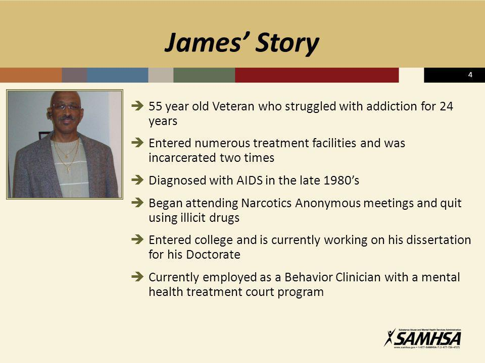 James' Story 4. 55 year old Veteran who struggled with addiction for 24 years. Entered numerous treatment facilities and was incarcerated two times.