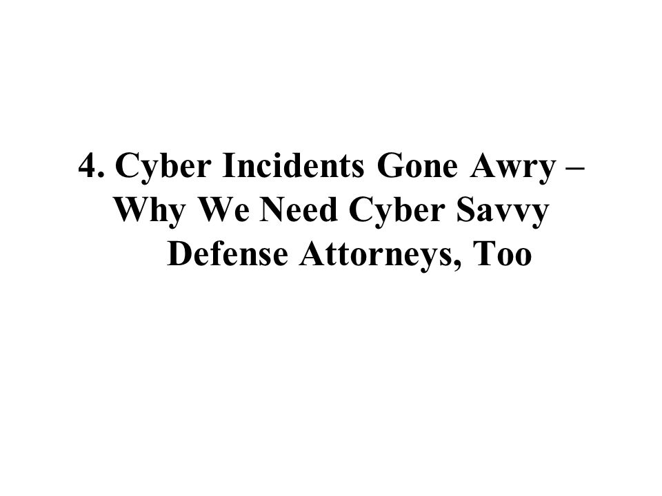 4. Cyber Incidents Gone Awry – Why We Need Cyber Savvy Defense Attorneys, Too