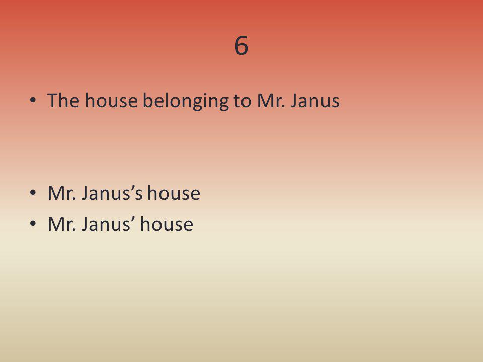 6 The house belonging to Mr. Janus Mr. Janus's house Mr. Janus' house
