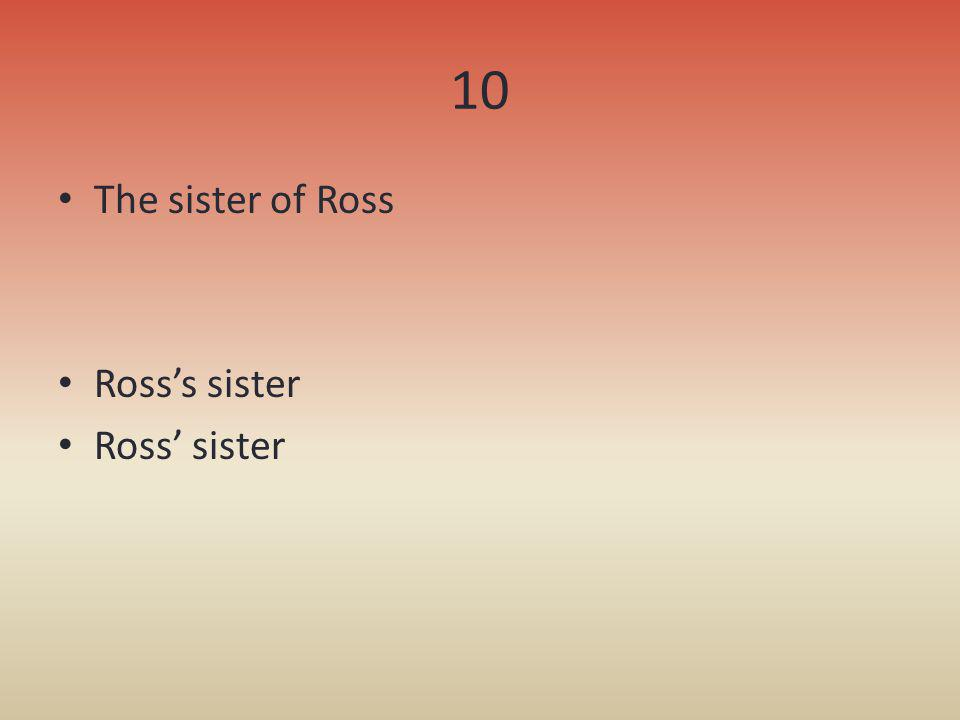 10 The sister of Ross Ross's sister Ross' sister