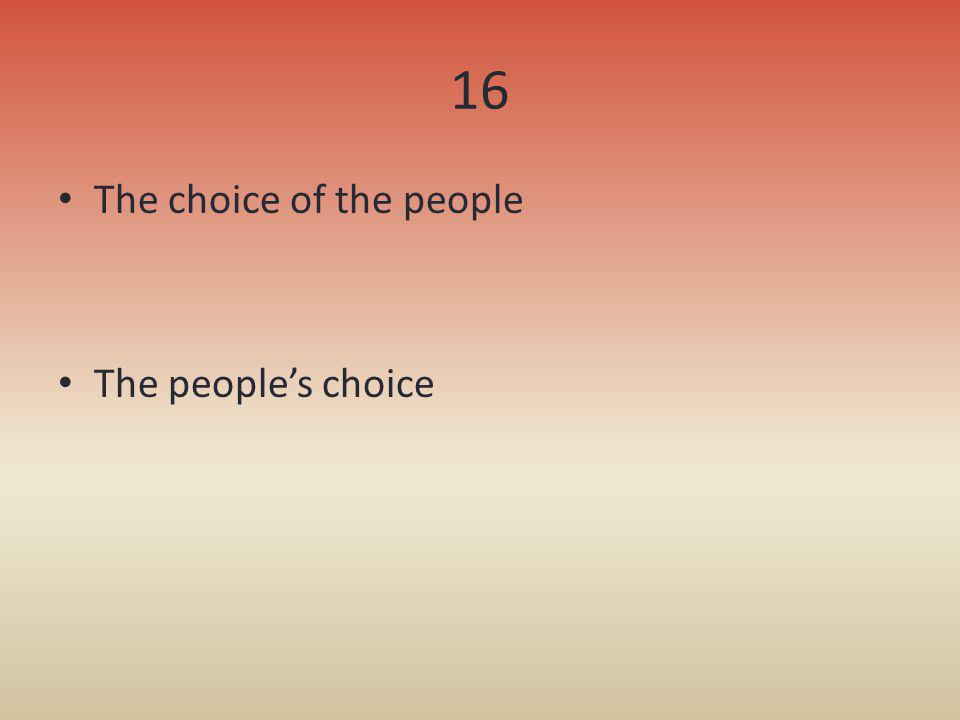 16 The choice of the people The people's choice