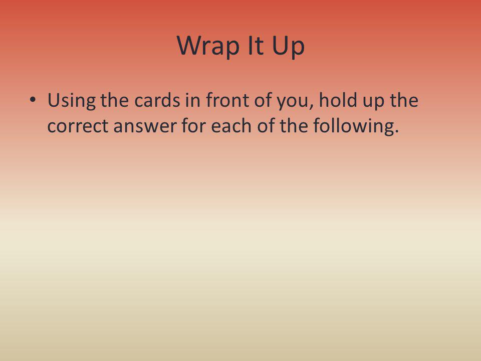 Wrap It Up Using the cards in front of you, hold up the correct answer for each of the following.
