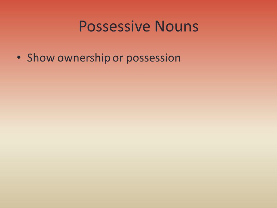 Possessive Nouns Show ownership or possession