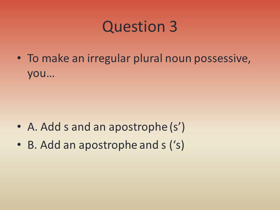 Question 3 To make an irregular plural noun possessive, you…