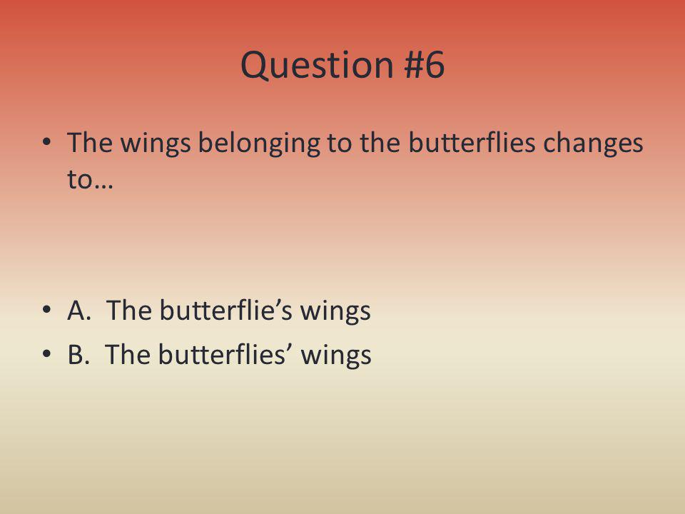 Question #6 The wings belonging to the butterflies changes to…