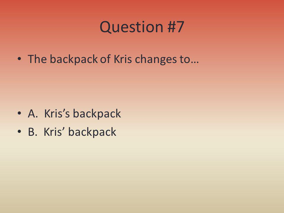 Question #7 The backpack of Kris changes to… A. Kris's backpack