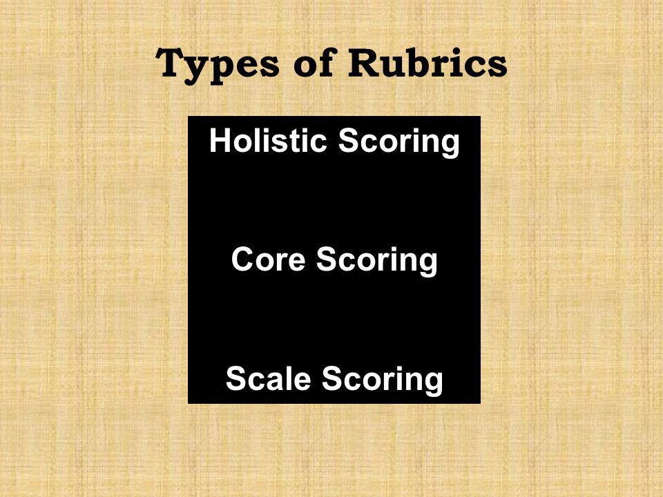 Types of Rubrics Holistic Scoring Core Scoring Scale Scoring