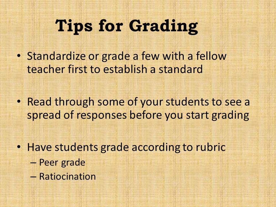 Tips for Grading Standardize or grade a few with a fellow teacher first to establish a standard.