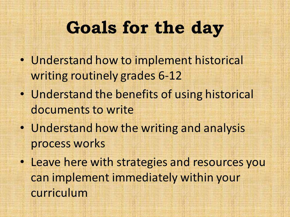 Goals for the day Understand how to implement historical writing routinely grades 6-12.
