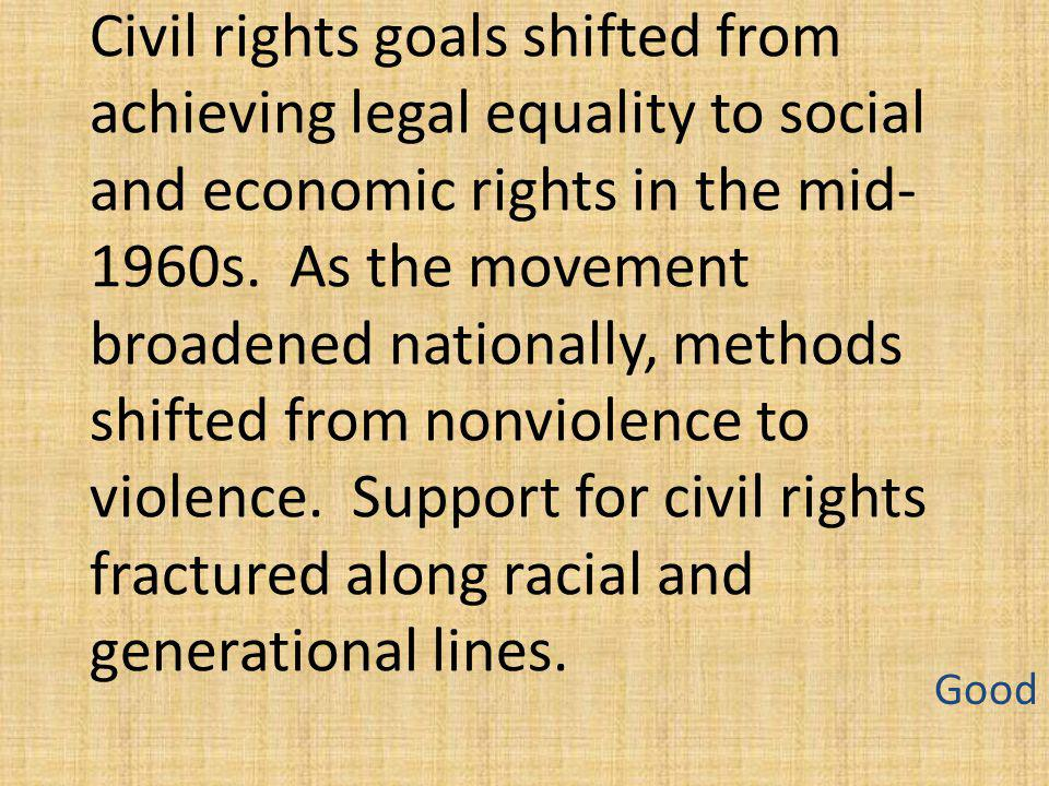 Civil rights goals shifted from achieving legal equality to social and economic rights in the mid-1960s. As the movement broadened nationally, methods shifted from nonviolence to violence. Support for civil rights fractured along racial and generational lines.