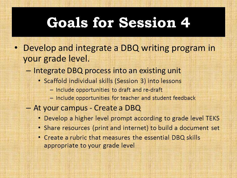 Goals for Session 4 Develop and integrate a DBQ writing program in your grade level. Integrate DBQ process into an existing unit.