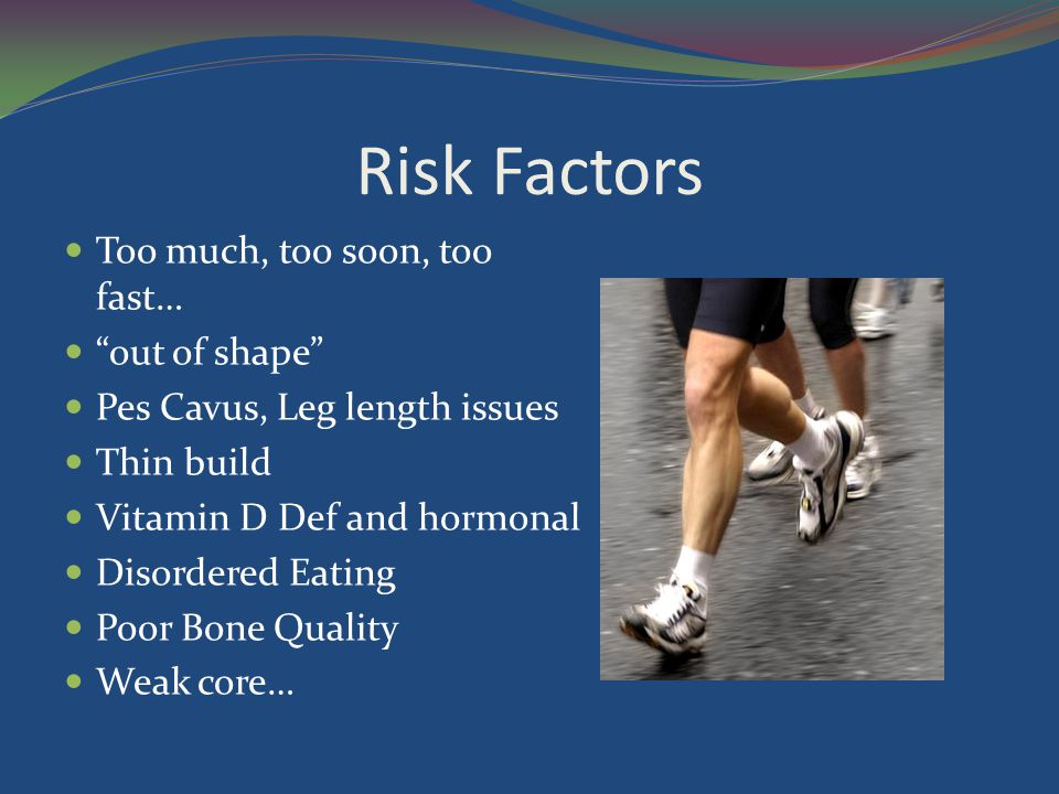Risk Factors Too much, too soon, too fast… out of shape