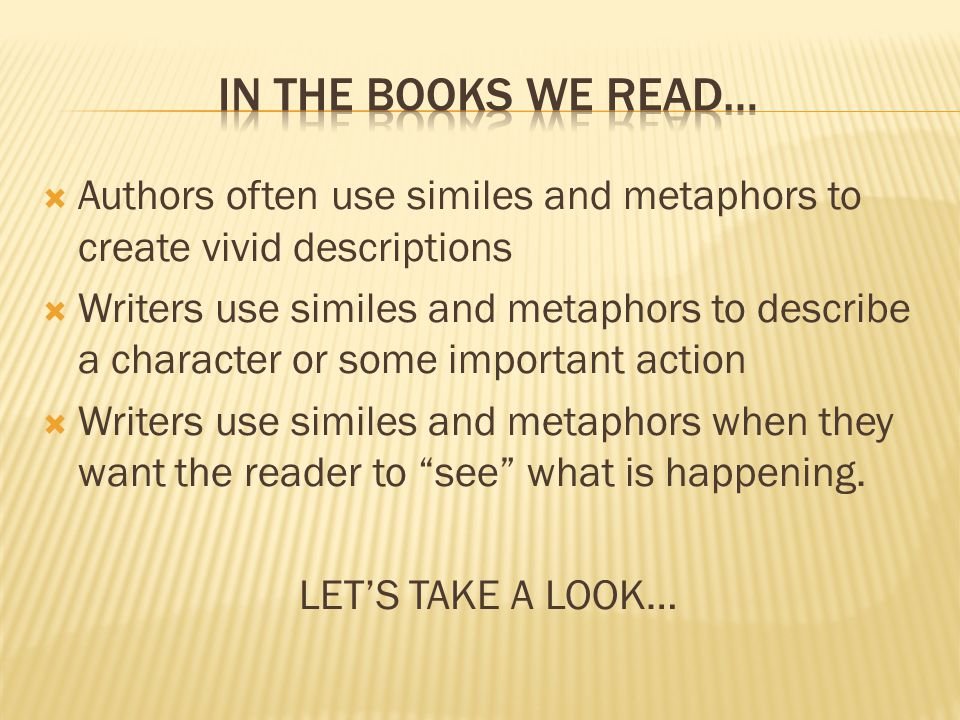 In the books we read… Authors often use similes and metaphors to create vivid descriptions.
