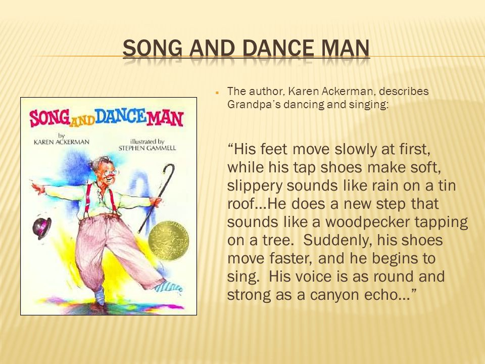 Song and dance man The author, Karen Ackerman, describes Grandpa's dancing and singing:
