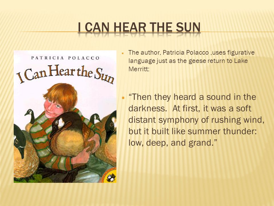 I Can hear the sun The author, Patricia Polacco ,uses figurative language just as the geese return to Lake Merritt: