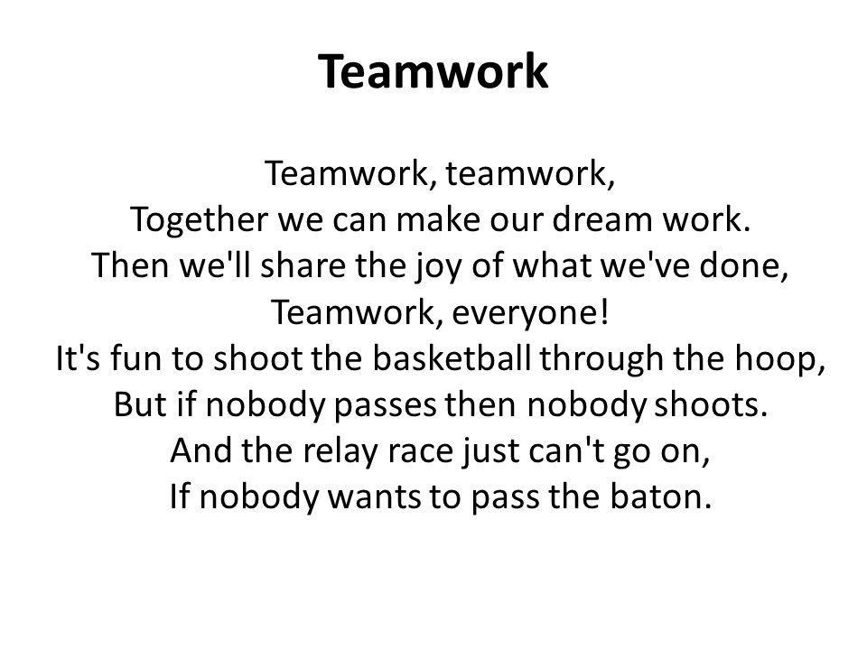 Teamwork Teamwork, teamwork, Together we can make our dream work.