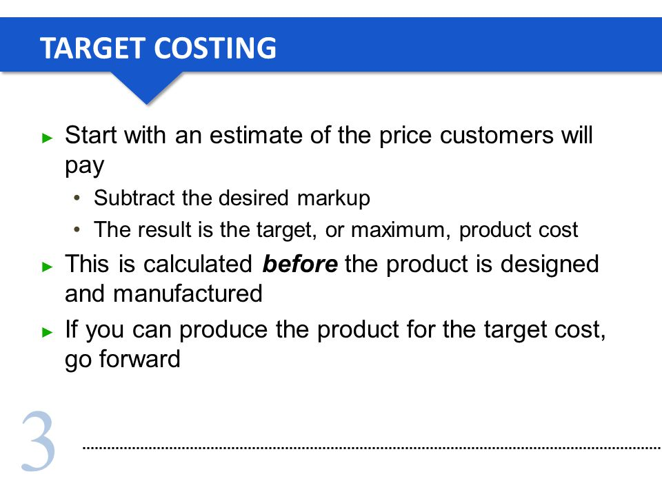 TARGET COSTING Start with an estimate of the price customers will pay