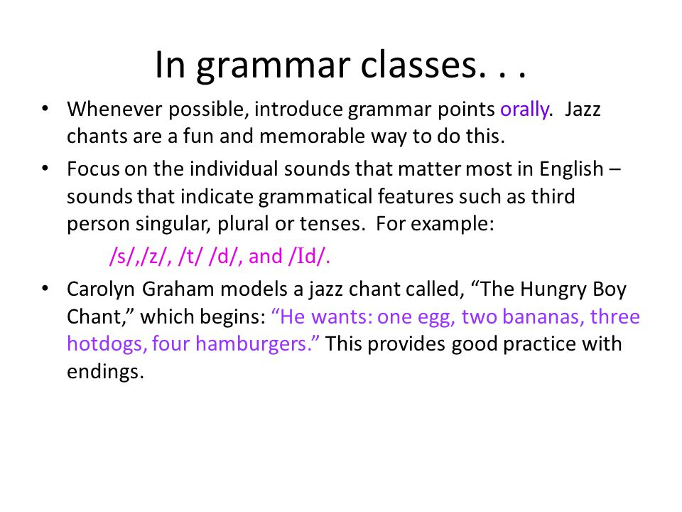 In grammar classes. . . Whenever possible, introduce grammar points orally. Jazz chants are a fun and memorable way to do this.