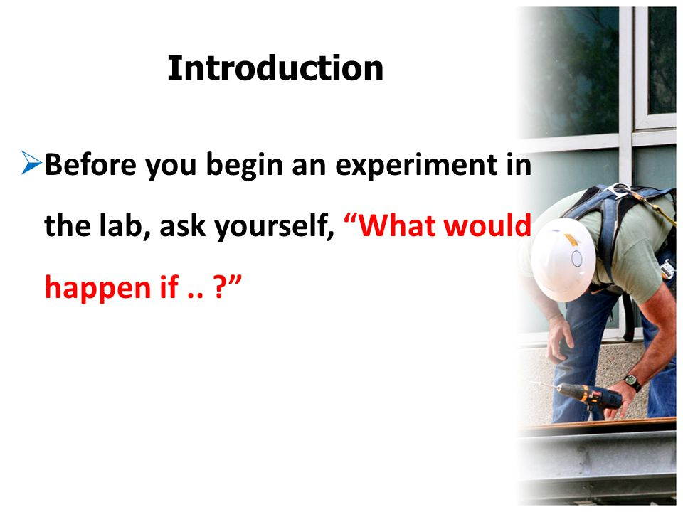 Introduction Before you begin an experiment in the lab, ask yourself, What would happen if ..