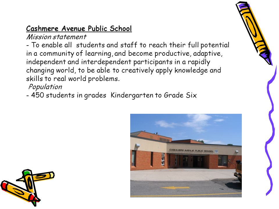 Cashmere Avenue Public School Mission statement - To enable all students and staff to reach their full potential in a community of learning, and become productive, adaptive, independent and interdependent participants in a rapidly changing world, to be able to creatively apply knowledge and skills to real world problems. Population students in grades Kindergarten to Grade Six