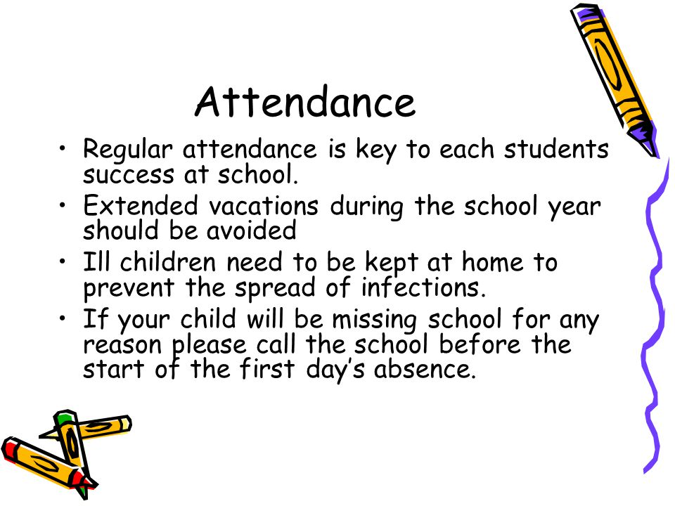 Attendance Regular attendance is key to each students success at school. Extended vacations during the school year should be avoided.