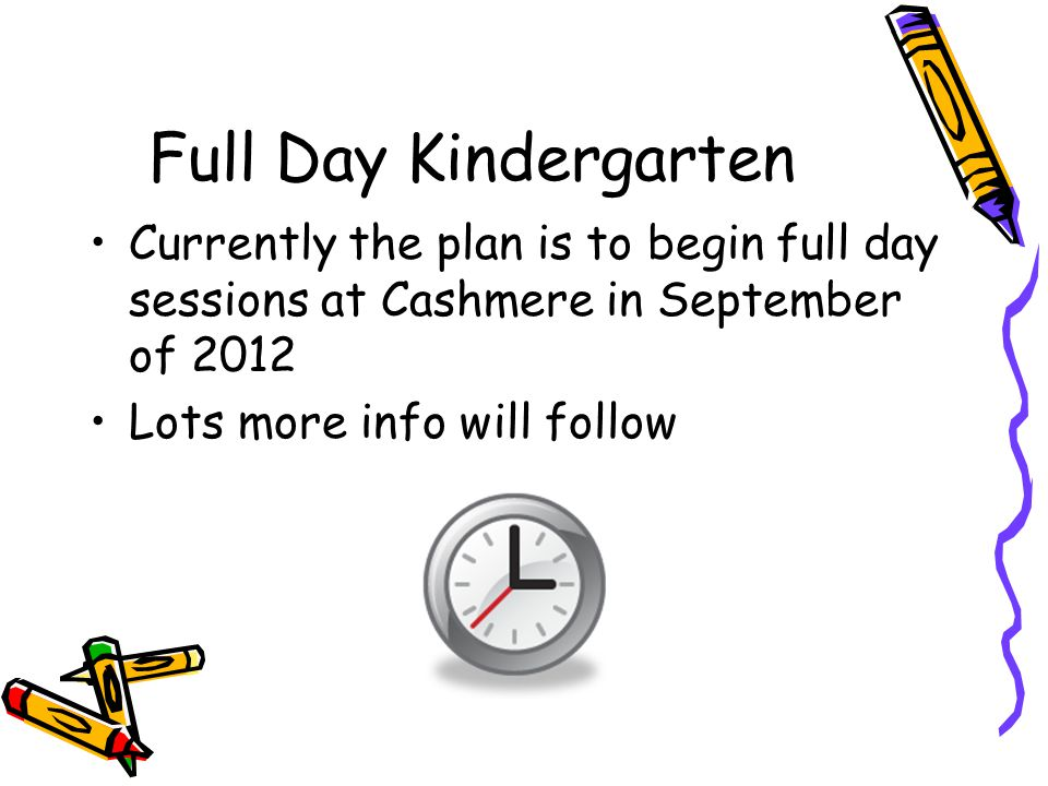 Full Day Kindergarten Currently the plan is to begin full day sessions at Cashmere in September of 2012.