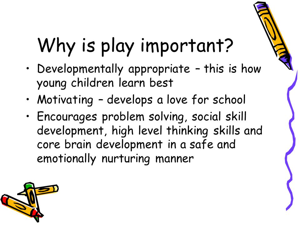 Why is play important Developmentally appropriate – this is how young children learn best. Motivating – develops a love for school.