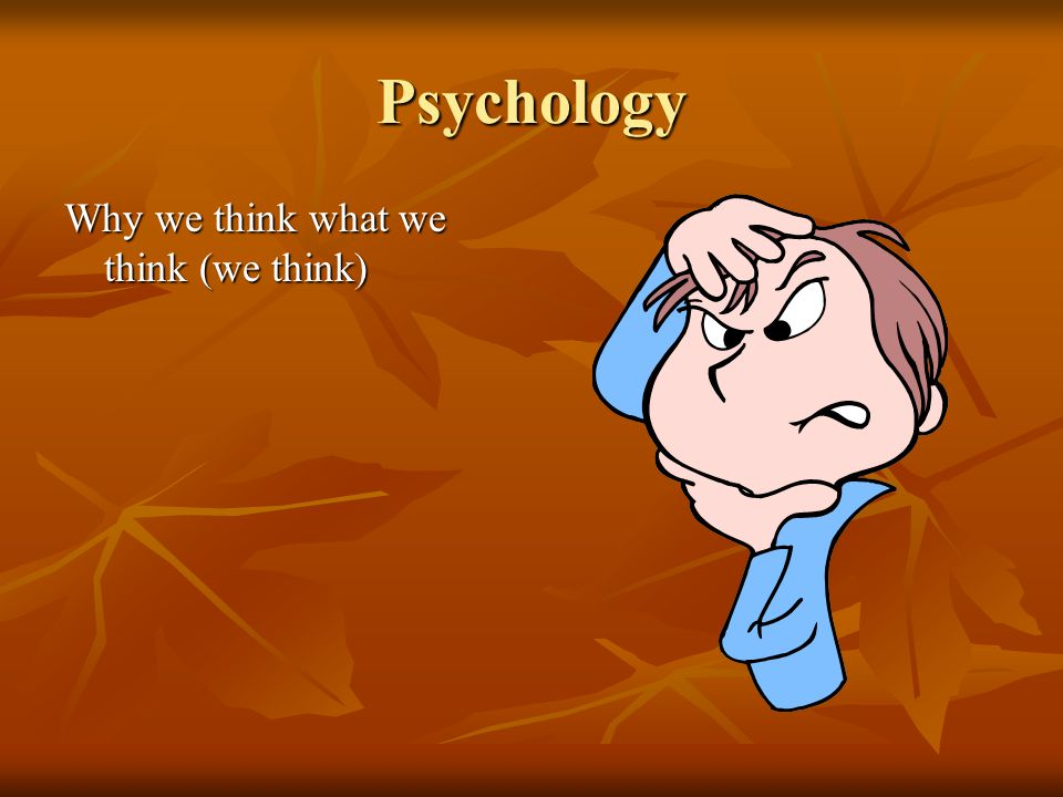 Psychology Why we think what we think (we think)