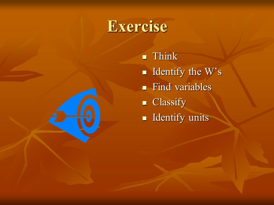 Exercise Think Identify the W's Find variables Classify Identify units