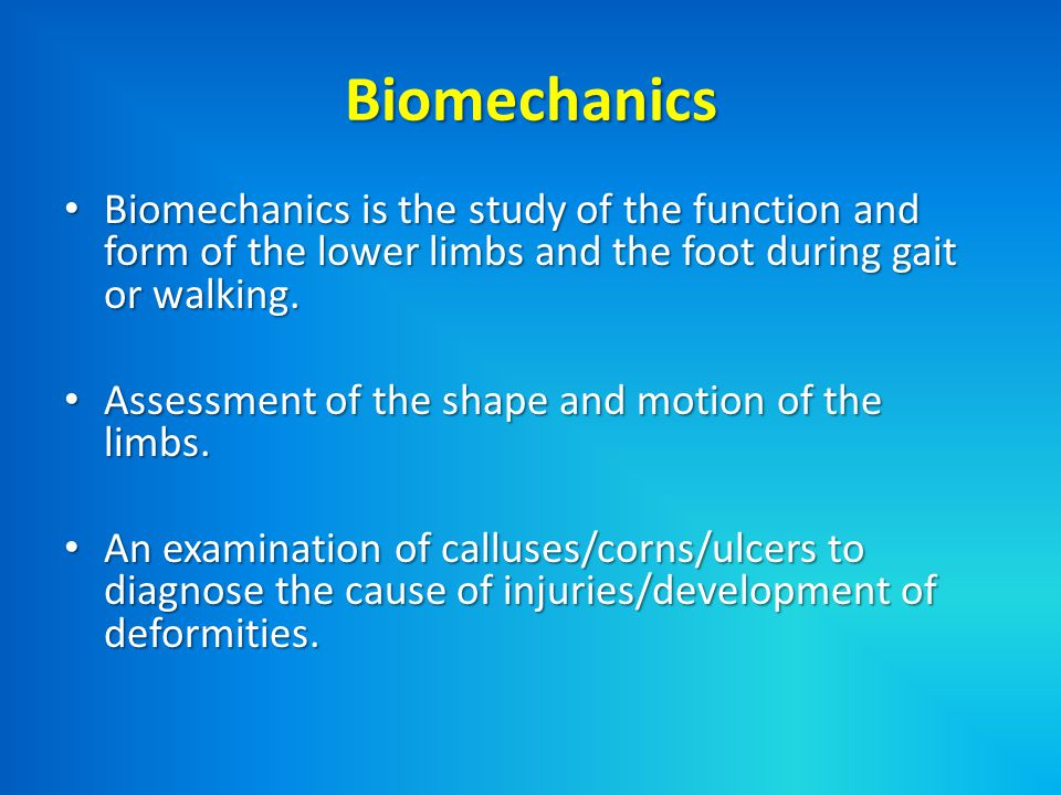 Biomechanics Biomechanics is the study of the function and form of the lower limbs and the foot during gait or walking.