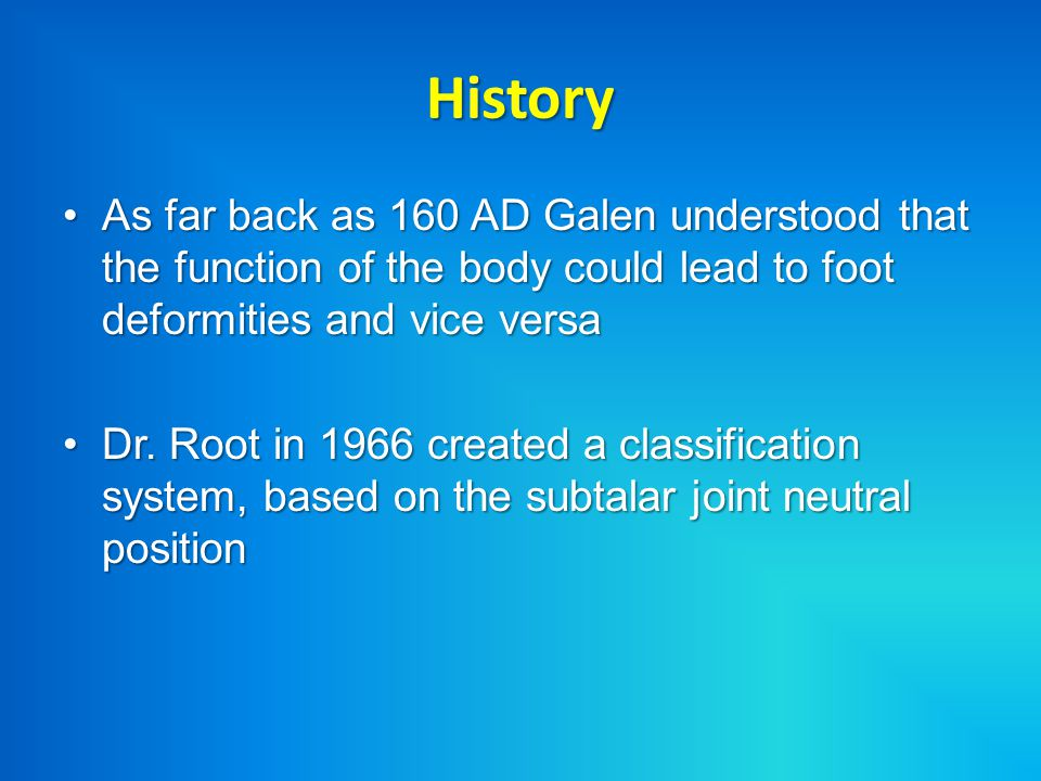 History As far back as 160 AD Galen understood that the function of the body could lead to foot deformities and vice versa.