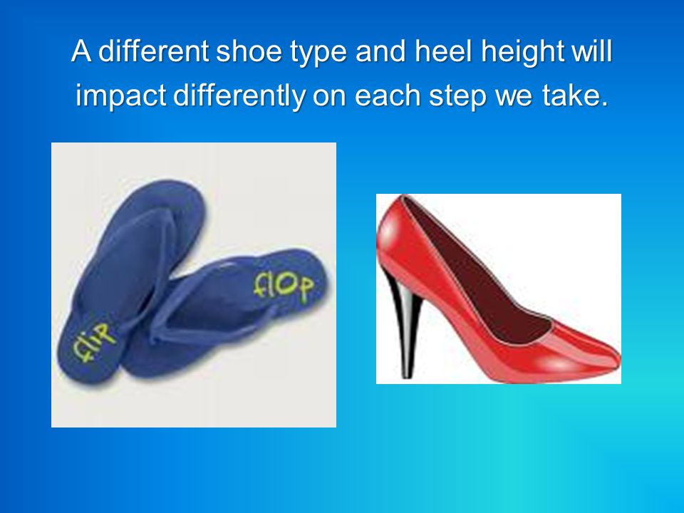 A different shoe type and heel height will impact differently on each step we take.