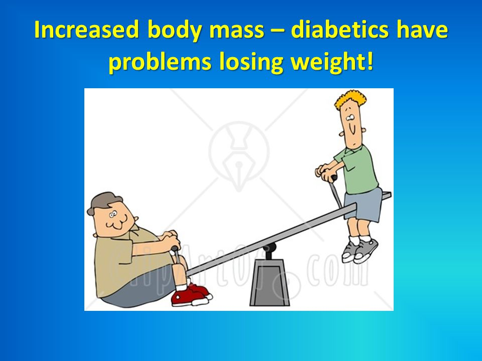 Increased body mass – diabetics have problems losing weight!