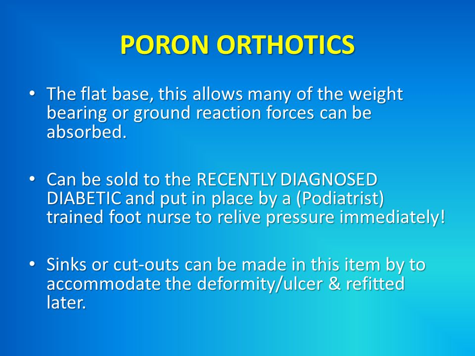 PORON ORTHOTICS The flat base, this allows many of the weight bearing or ground reaction forces can be absorbed.