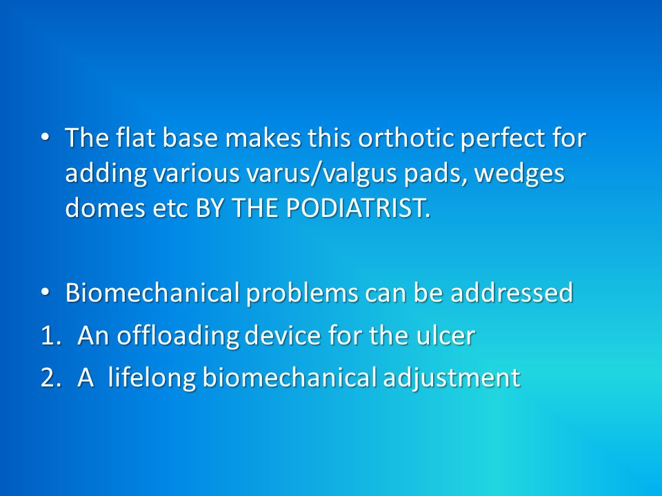 The flat base makes this orthotic perfect for adding various varus/valgus pads, wedges domes etc BY THE PODIATRIST.
