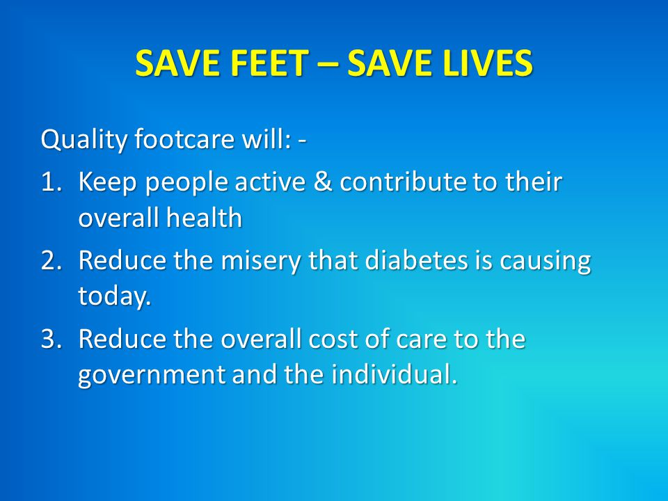 SAVE FEET – SAVE LIVES Quality footcare will: -
