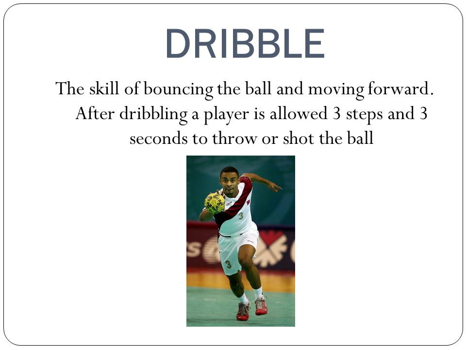 DRIBBLE The skill of bouncing the ball and moving forward.