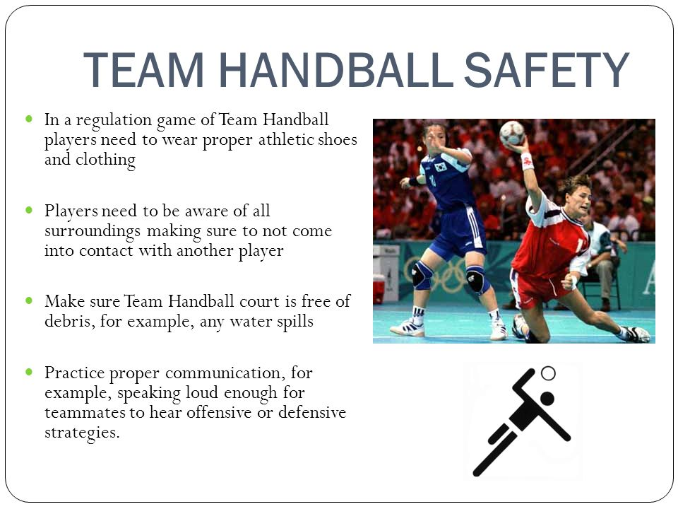 TEAM HANDBALL SAFETY In a regulation game of Team Handball players need to wear proper athletic shoes and clothing.