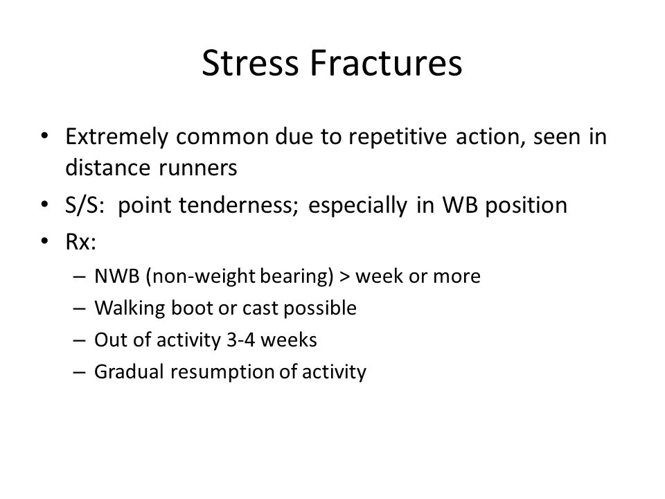 Stress Fractures Extremely common due to repetitive action, seen in distance runners. S/S: point tenderness; especially in WB position.