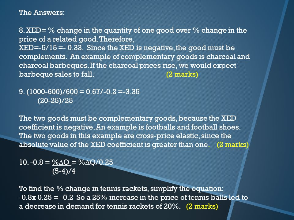 The Answers: 8. XED= % change in the quantity of one good over % change in the price of a related good. Therefore,