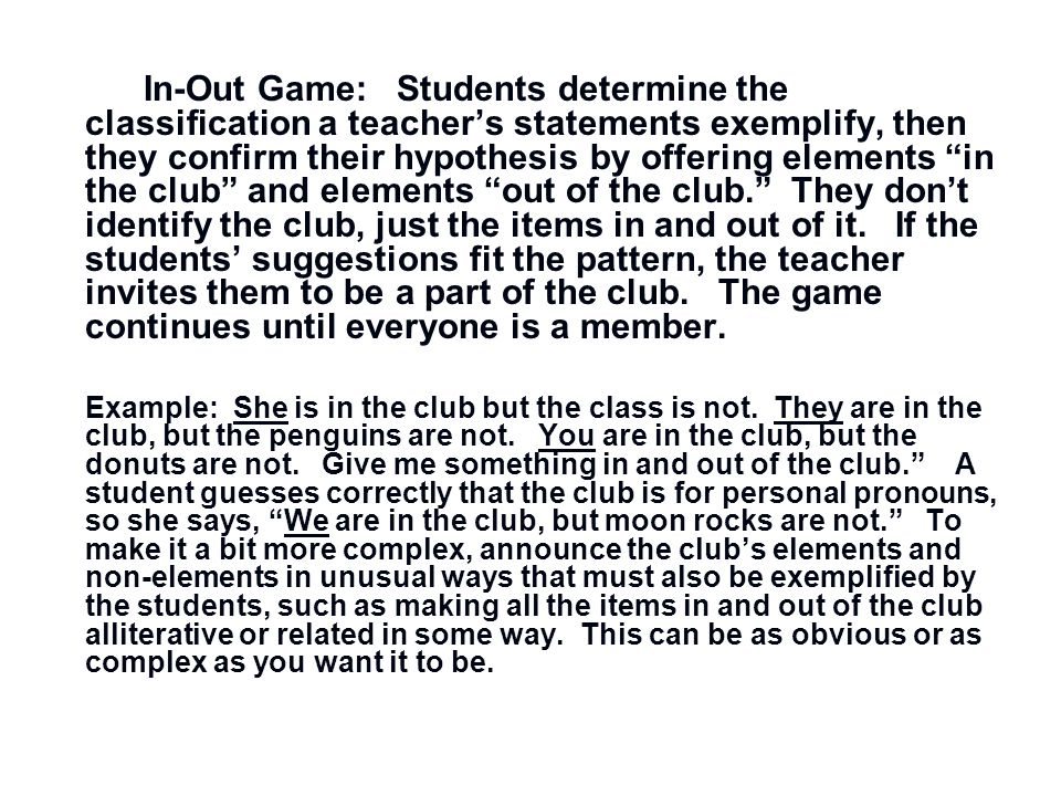In-Out Game: Students determine the classification a teacher's statements exemplify, then they confirm their hypothesis by offering elements in the club and elements out of the club. They don't identify the club, just the items in and out of it.