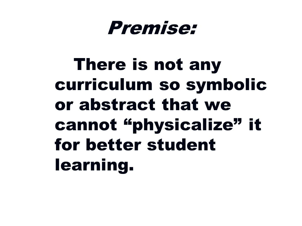 Premise: There is not any curriculum so symbolic or abstract that we cannot physicalize it for better student learning.