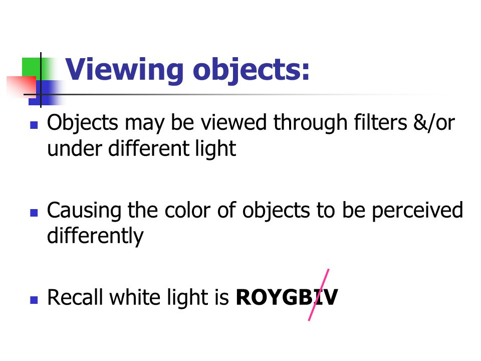 Viewing objects: Objects may be viewed through filters &/or under different light. Causing the color of objects to be perceived differently.