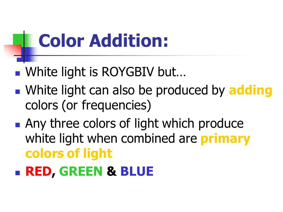 Color Addition: White light is ROYGBIV but…